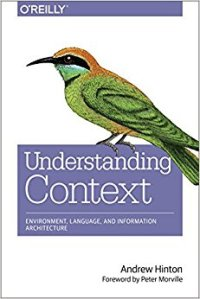 Understanding Context: Environment, Language, and Information Architecture by Andrew Hinton