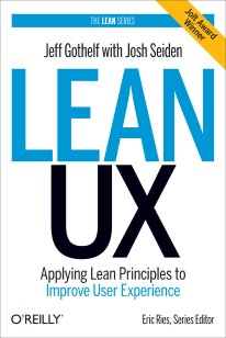 Lean UX: Applying Lean Principles to Improve User Experience by Jeff Gothelf with John Seiden